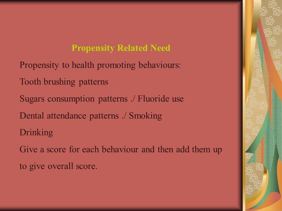 Propensity Related Need Propensity to health promoting behaviours: Tooth brushing patterns Sugars consumption patterns./ Fluoride use Dental attendance patterns./ Smoking Drinking Give a score for each behaviour and then add them up to give overall score.