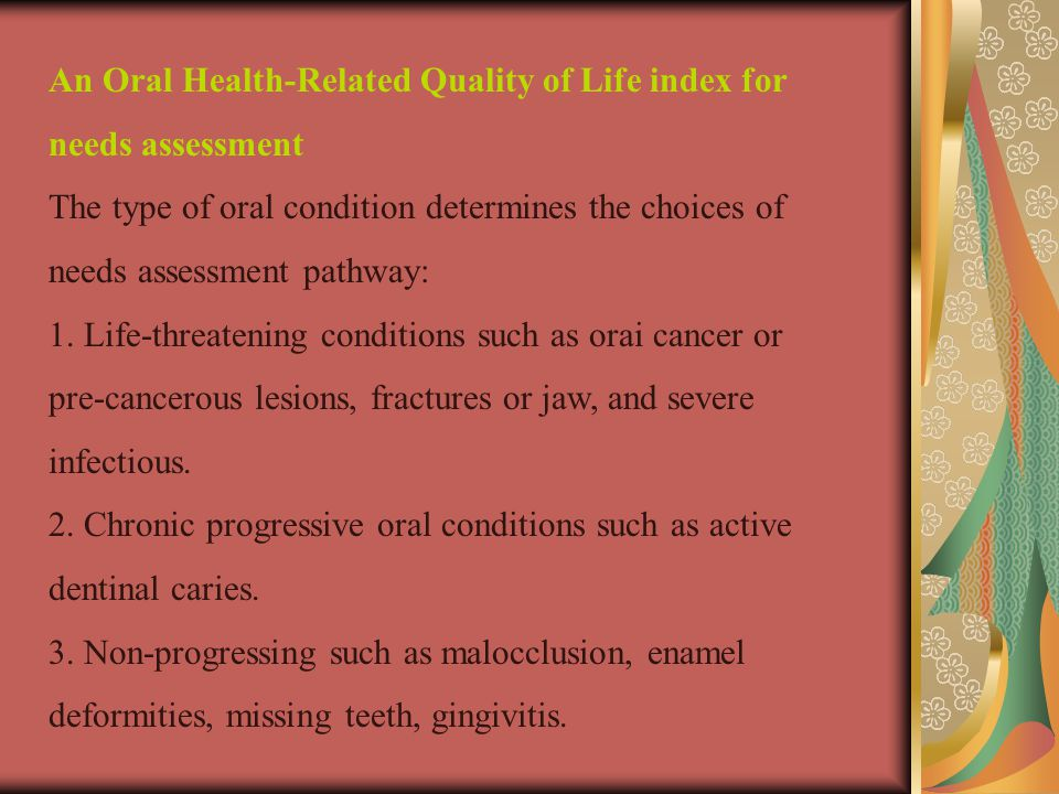 An Oral Health-Related Quality of Life index for needs assessment The type of oral condition determines the choices of needs assessment pathway: 1.