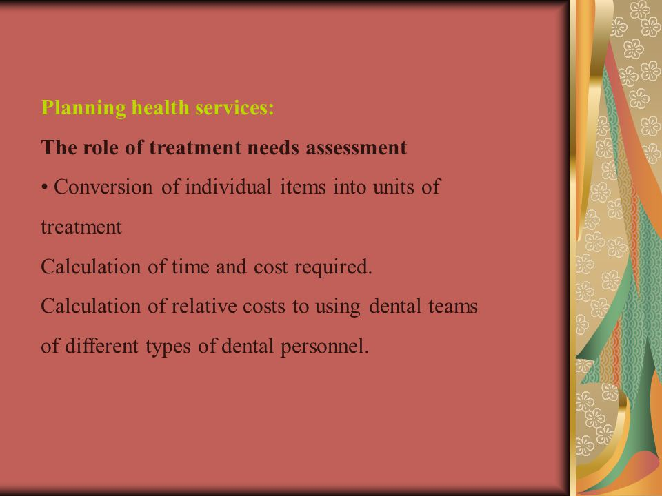 Planning health services: The role of treatment needs assessment Conversion of individual items into units of treatment Calculation of time and cost required.