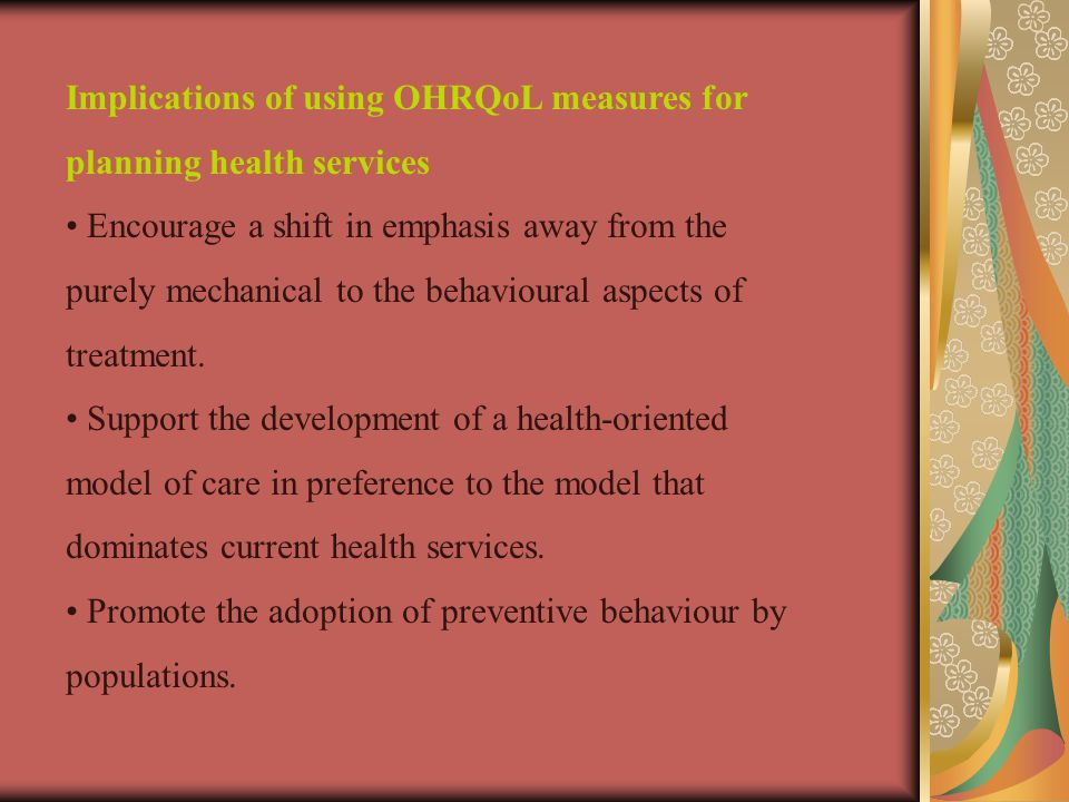 Implications of using OHRQoL measures for planning health services Encourage a shift in emphasis away from the purely mechanical to the behavioural aspects of treatment.
