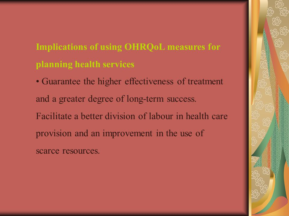 Implications of using OHRQoL measures for planning health services Guarantee the higher effectiveness of treatment and a greater degree of long-term success.