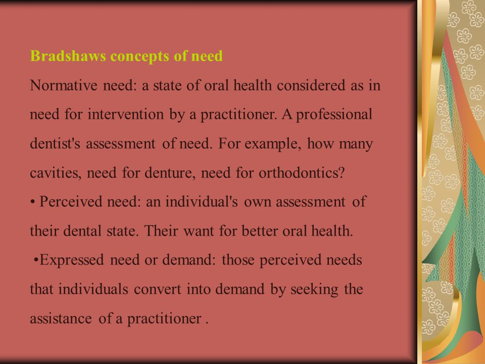 Bradshaws concepts of need Normative need: a state of oral health considered as in need for intervention by a practitioner.