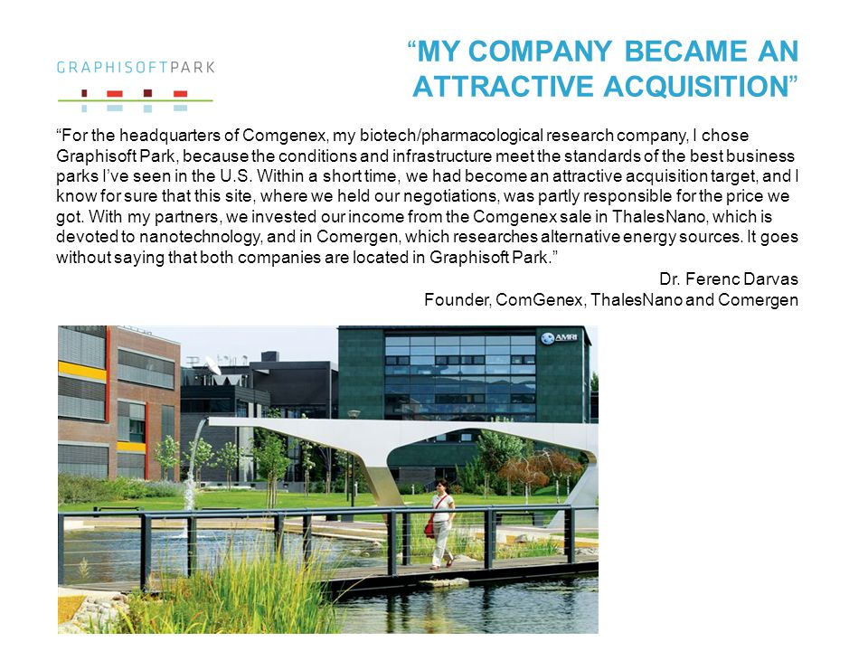 MY COMPANY BECAME AN ATTRACTIVE ACQUISITION For the headquarters of Comgenex, my biotech/pharmacological research company, I chose Graphisoft Park, because the conditions and infrastructure meet the standards of the best business parks Ive seen in the U.S.