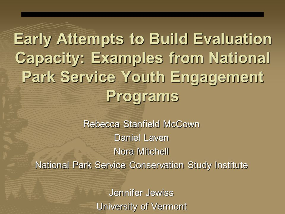Early Attempts to Build Evaluation Capacity: Examples from National Park Service Youth Engagement Programs Rebecca Stanfield McCown Daniel Laven Nora Mitchell National Park Service Conservation Study Institute Jennifer Jewiss University of Vermont