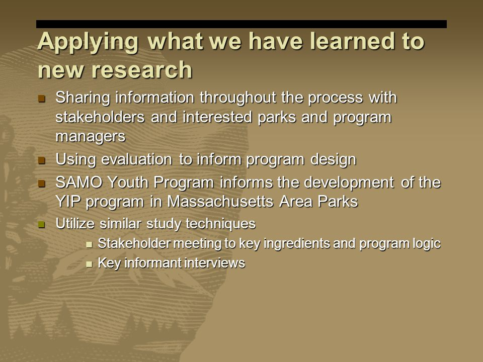Applying what we have learned to new research Sharing information throughout the process with stakeholders and interested parks and program managers Sharing information throughout the process with stakeholders and interested parks and program managers Using evaluation to inform program design Using evaluation to inform program design SAMO Youth Program informs the development of the YIP program in Massachusetts Area Parks SAMO Youth Program informs the development of the YIP program in Massachusetts Area Parks Utilize similar study techniques Utilize similar study techniques Stakeholder meeting to key ingredients and program logic Stakeholder meeting to key ingredients and program logic Key informant interviews Key informant interviews