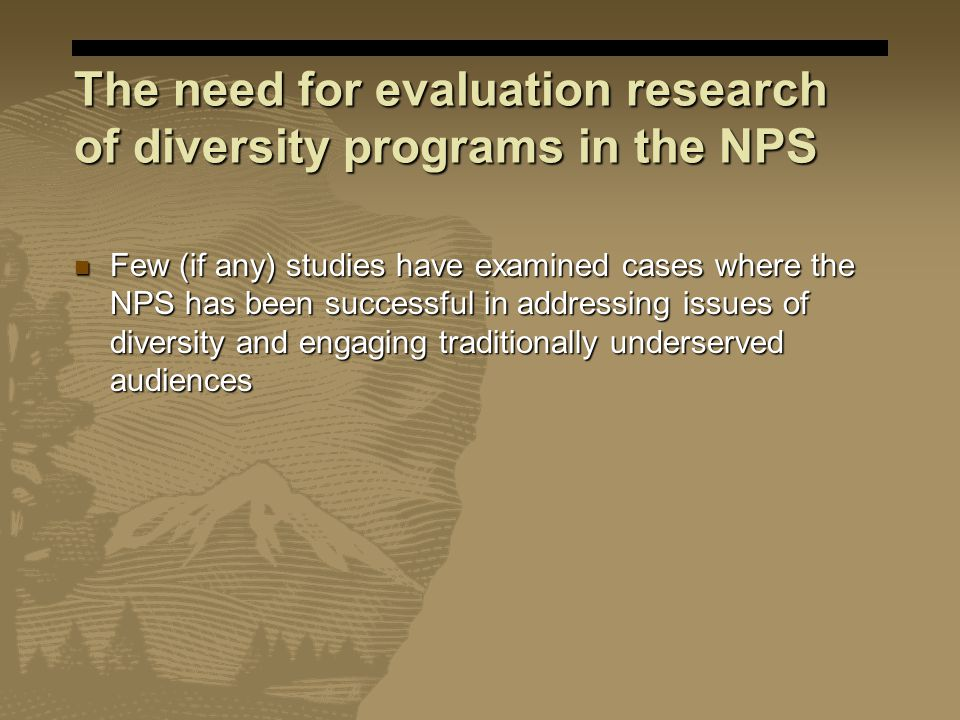 The need for evaluation research of diversity programs in the NPS Few (if any) studies have examined cases where the NPS has been successful in addressing issues of diversity and engaging traditionally underserved audiences Few (if any) studies have examined cases where the NPS has been successful in addressing issues of diversity and engaging traditionally underserved audiences