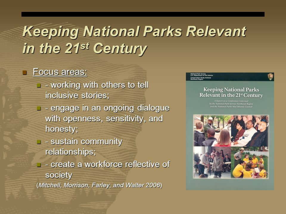 Keeping National Parks Relevant in the 21 st Century Focus areas: Focus areas: - working with others to tell inclusive stories; - working with others to tell inclusive stories; - engage in an ongoing dialogue with openness, sensitivity, and honesty; - engage in an ongoing dialogue with openness, sensitivity, and honesty; - sustain community relationships; - sustain community relationships; - create a workforce reflective of society - create a workforce reflective of society (Mitchell, Morrison, Farley, and Walter 2006)