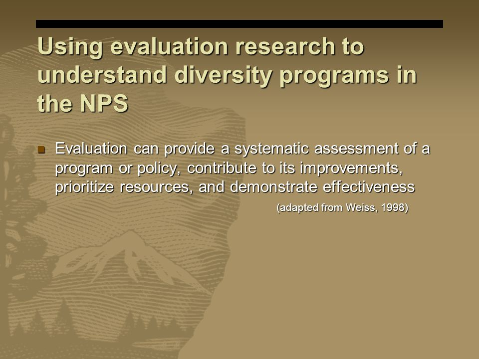 Using evaluation research to understand diversity programs in the NPS Evaluation can provide a systematic assessment of a program or policy, contribute to its improvements, prioritize resources, and demonstrate effectiveness (adapted from Weiss, 1998) Evaluation can provide a systematic assessment of a program or policy, contribute to its improvements, prioritize resources, and demonstrate effectiveness (adapted from Weiss, 1998)