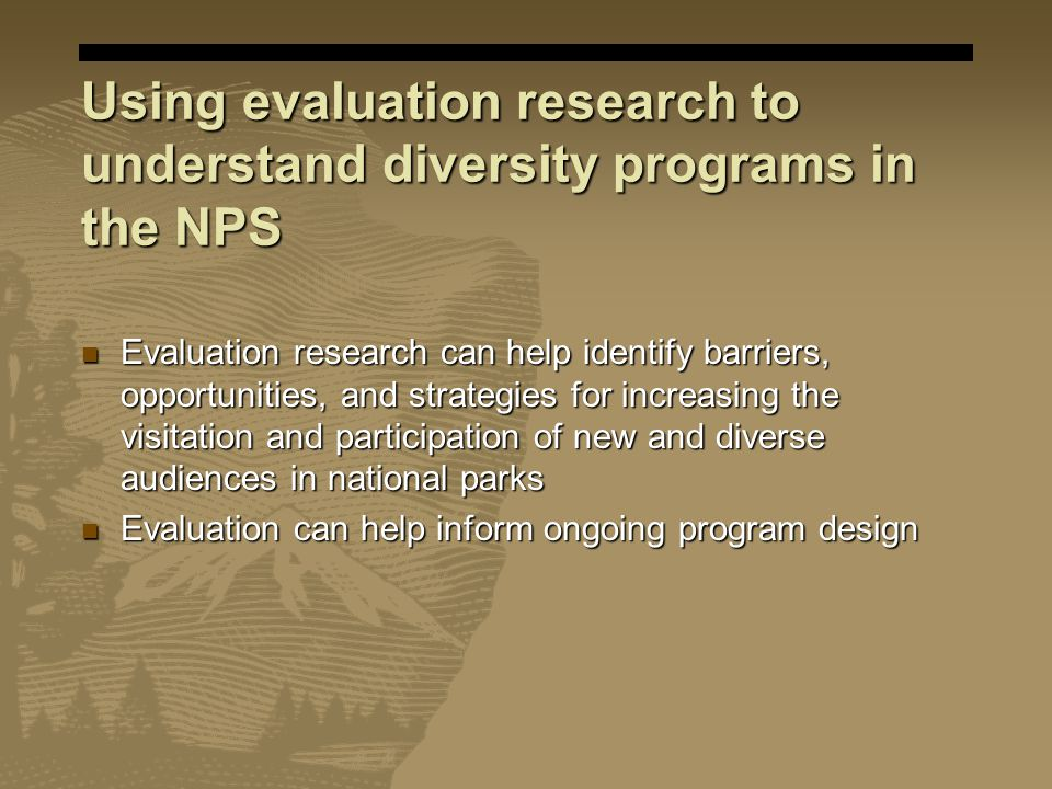 Using evaluation research to understand diversity programs in the NPS Evaluation research can help identify barriers, opportunities, and strategies for increasing the visitation and participation of new and diverse audiences in national parks Evaluation research can help identify barriers, opportunities, and strategies for increasing the visitation and participation of new and diverse audiences in national parks Evaluation can help inform ongoing program design Evaluation can help inform ongoing program design