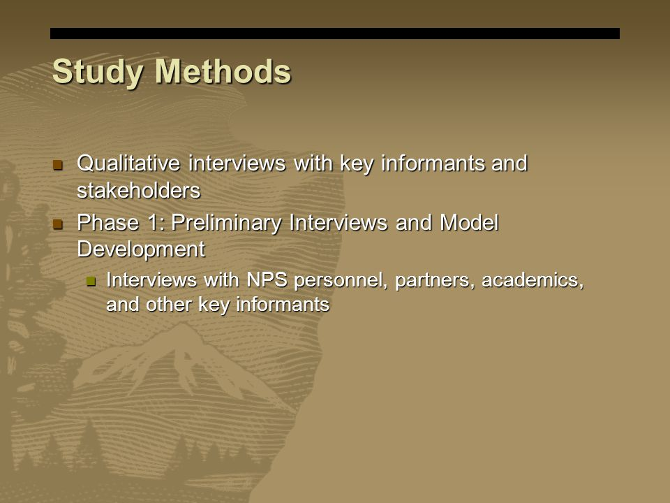 Study Methods Qualitative interviews with key informants and stakeholders Qualitative interviews with key informants and stakeholders Phase 1: Preliminary Interviews and Model Development Phase 1: Preliminary Interviews and Model Development Interviews with NPS personnel, partners, academics, and other key informants Interviews with NPS personnel, partners, academics, and other key informants