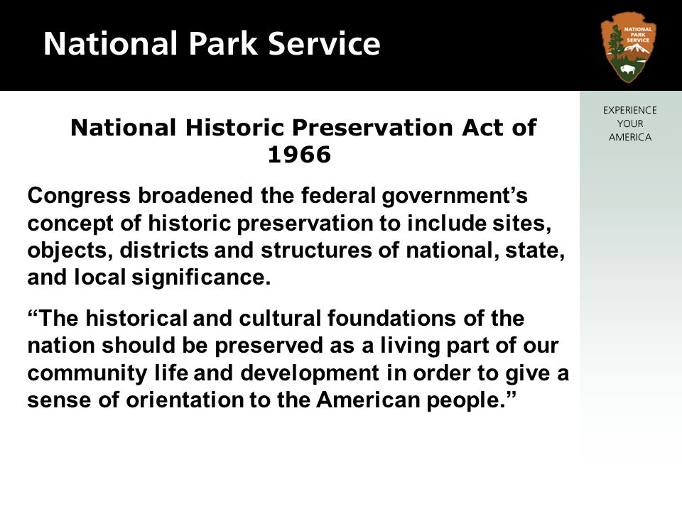 National Historic Preservation Act of 1966 Congress broadened the federal governments concept of historic preservation to include sites, objects, districts and structures of national, state, and local significance.