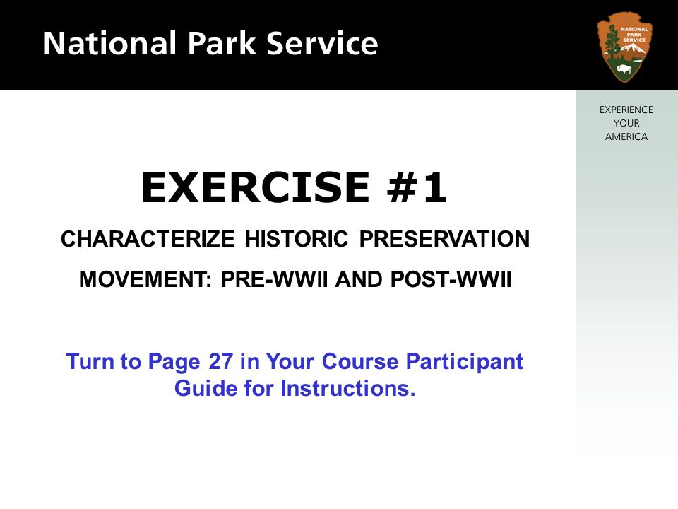 EXERCISE #1 CHARACTERIZE HISTORIC PRESERVATION MOVEMENT: PRE-WWII AND POST-WWII Turn to Page 27 in Your Course Participant Guide for Instructions.