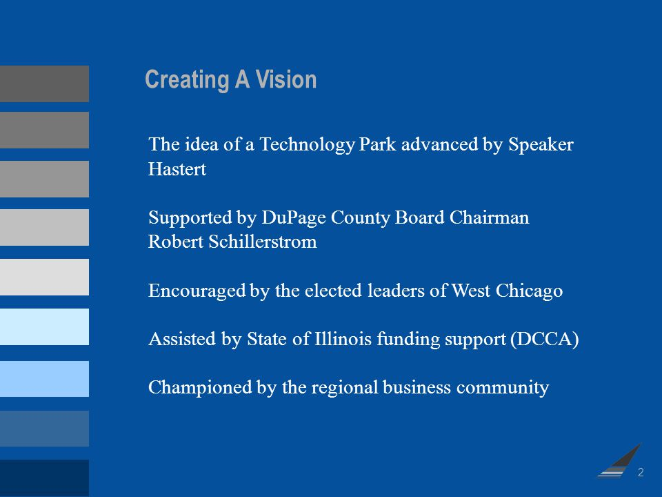 Creating A Vision The idea of a Technology Park advanced by Speaker Hastert Supported by DuPage County Board Chairman Robert Schillerstrom Encouraged by the elected leaders of West Chicago Assisted by State of Illinois funding support (DCCA) Championed by the regional business community 2