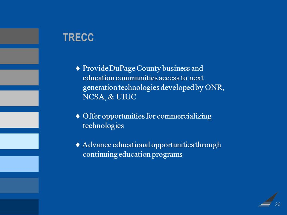 TRECC Provide DuPage County business and education communities access to next generation technologies developed by ONR, NCSA, & UIUC Offer opportuniti