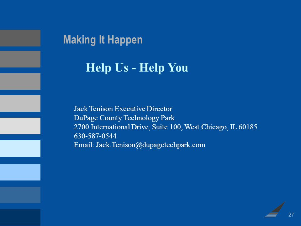 Making It Happen Help Us - Help You Jack Tenison Executive Director DuPage County Technology Park 2700 International Drive, Suite 100, West Chicago, I