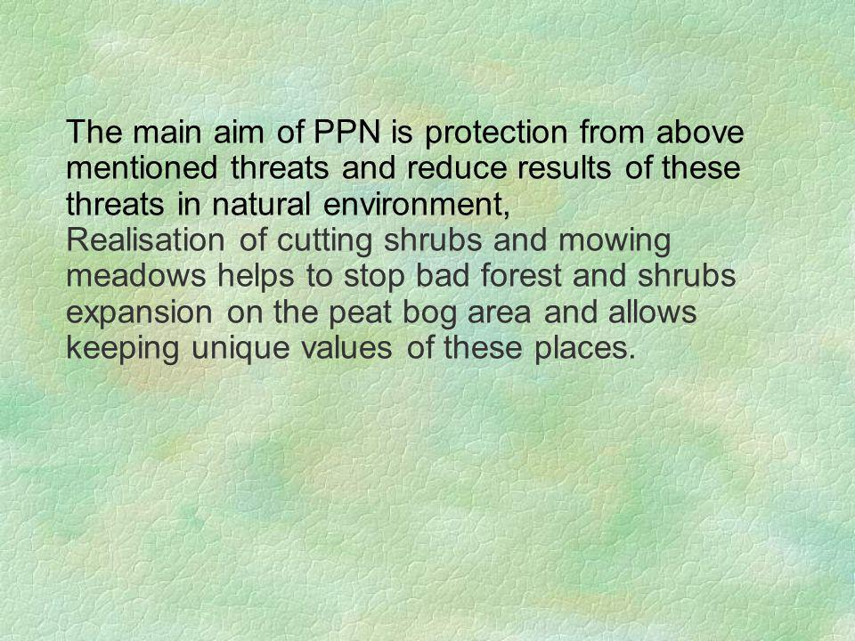 The main aim of PPN is protection from above mentioned threats and reduce results of these threats in natural environment, Realisation of cutting shrubs and mowing meadows helps to stop bad forest and shrubs expansion on the peat bog area and allows keeping unique values of these places.