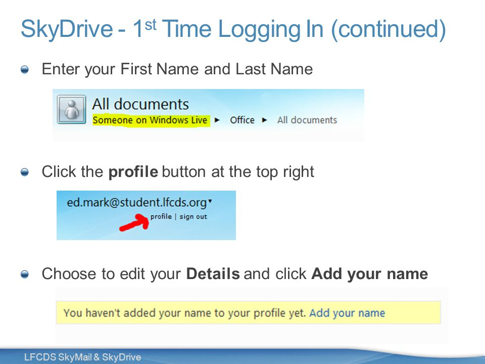 29 LFCDS SkyMail & SkyDrive SkyDrive - 1 st Time Logging In (continued) Enter your First Name and Last Name Click the profile button at the top right Choose to edit your Details and click Add your name
