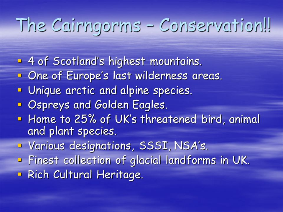 The Cairngorms – Conservation!! 4 of Scotlands highest mountains. 4 of Scotlands highest mountains. One of Europes last wilderness areas. One of Europ
