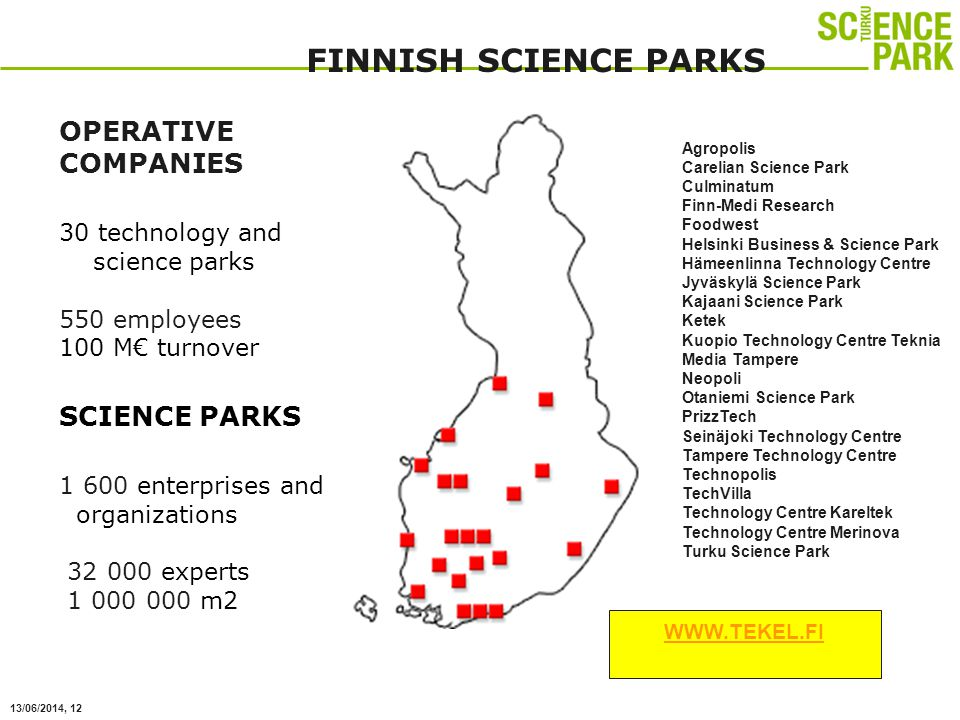 13/06/2014, 12 Agropolis Carelian Science Park Culminatum Finn-Medi Research Foodwest Helsinki Business & Science Park Hämeenlinna Technology Centre Jyväskylä Science Park Kajaani Science Park Ketek Kuopio Technology Centre Teknia Media Tampere Neopoli Otaniemi Science Park PrizzTech Seinäjoki Technology Centre Tampere Technology Centre Technopolis TechVilla Technology Centre Kareltek Technology Centre Merinova Turku Science Park OPERATIVE COMPANIES 30 technology and science parks 550 employees 100 M turnover SCIENCE PARKS 1 600 enterprises and organizations 32 000 experts 1 000 000 m2 FINNISH SCIENCE PARKS WWW.TEKEL.FI