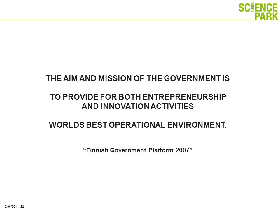 13/06/2014, 22 THE AIM AND MISSION OF THE GOVERNMENT IS TO PROVIDE FOR BOTH ENTREPRENEURSHIP AND INNOVATION ACTIVITIES WORLDS BEST OPERATIONAL ENVIRONMENT.