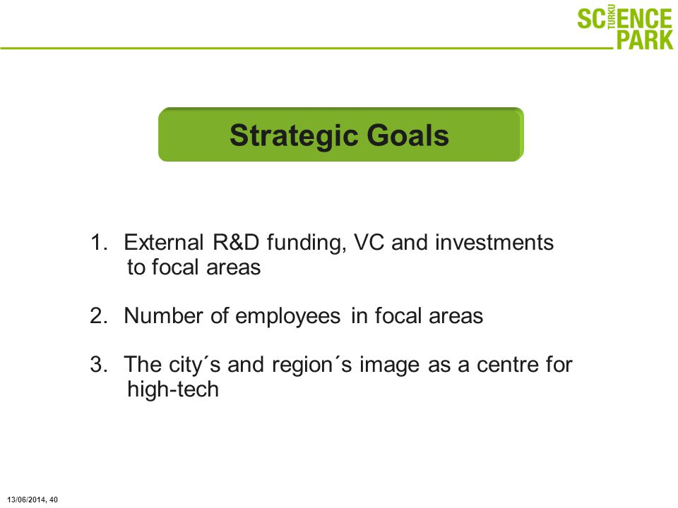 13/06/2014, 40 1.External R&D funding, VC and investments to focal areas 2.Number of employees in focal areas 3.The city´s and region´s image as a centre for high-tech Strategic Goals