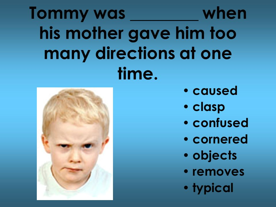 Tommy was ________ when his mother gave him too many directions at one time.