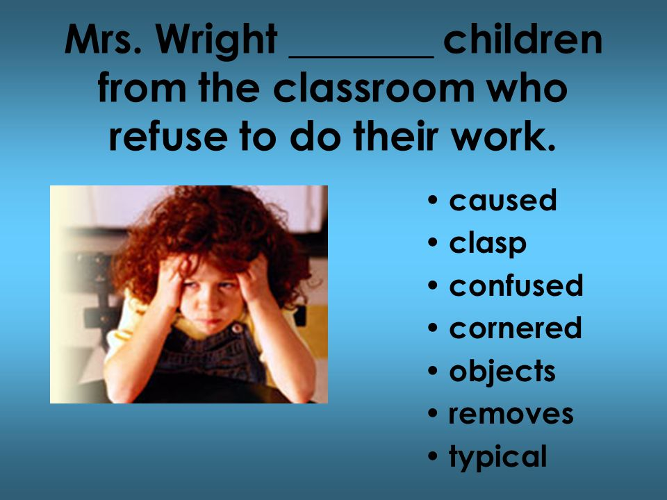 Mrs. Wright _______ children from the classroom who refuse to do their work.