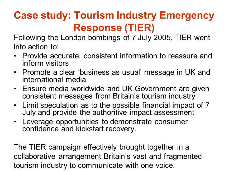 Case study: Tourism Industry Emergency Response (TIER) Following the London bombings of 7 July 2005, TIER went into action to: Provide accurate, consi
