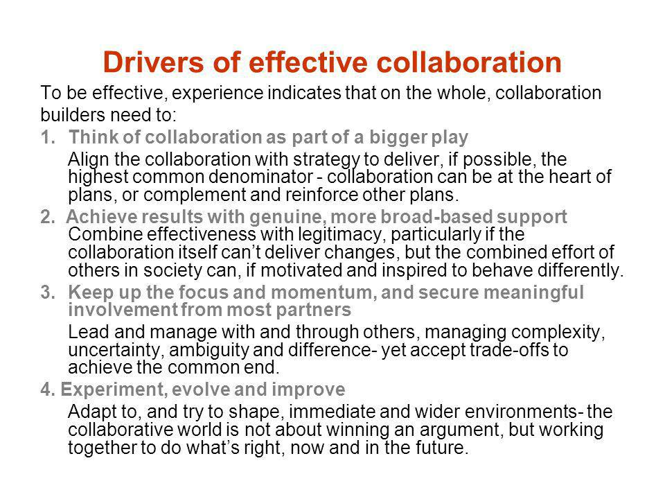 Drivers of effective collaboration To be effective, experience indicates that on the whole, collaboration builders need to: 1.Think of collaboration a