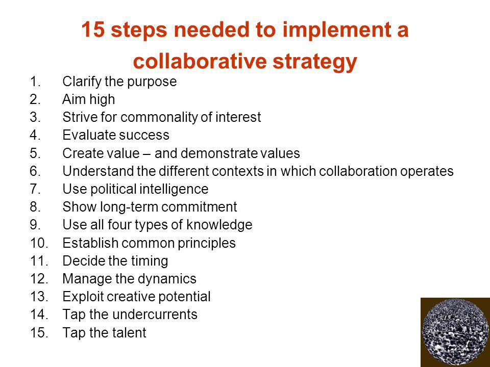 15 steps needed to implement a collaborative strategy 1.Clarify the purpose 2.Aim high 3.Strive for commonality of interest 4.Evaluate success 5.Creat