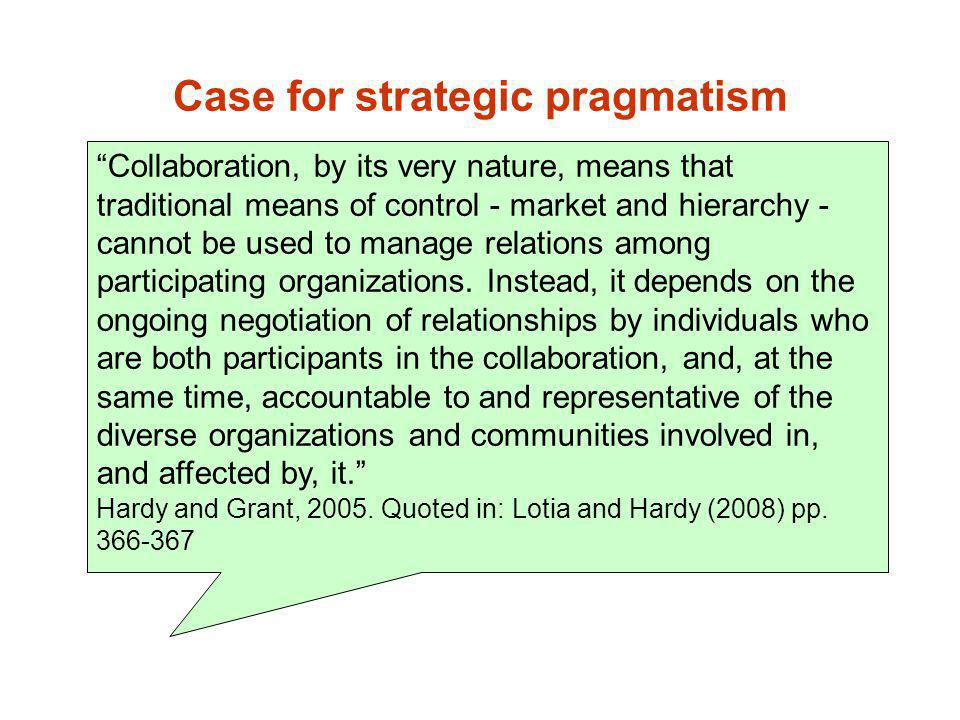 Case for strategic pragmatism Collaboration, by its very nature, means that traditional means of control - market and hierarchy - cannot be used to ma