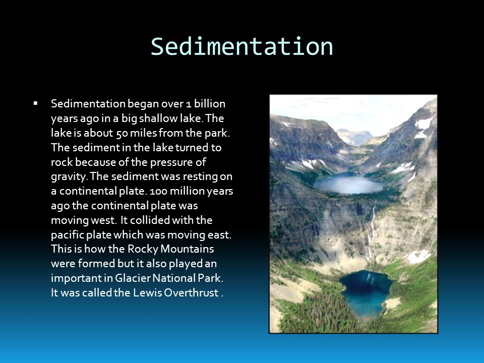 Sedimentation Sedimentation began over 1 billion years ago in a big shallow lake. The lake is about 50 miles from the park. The sediment in the lake t