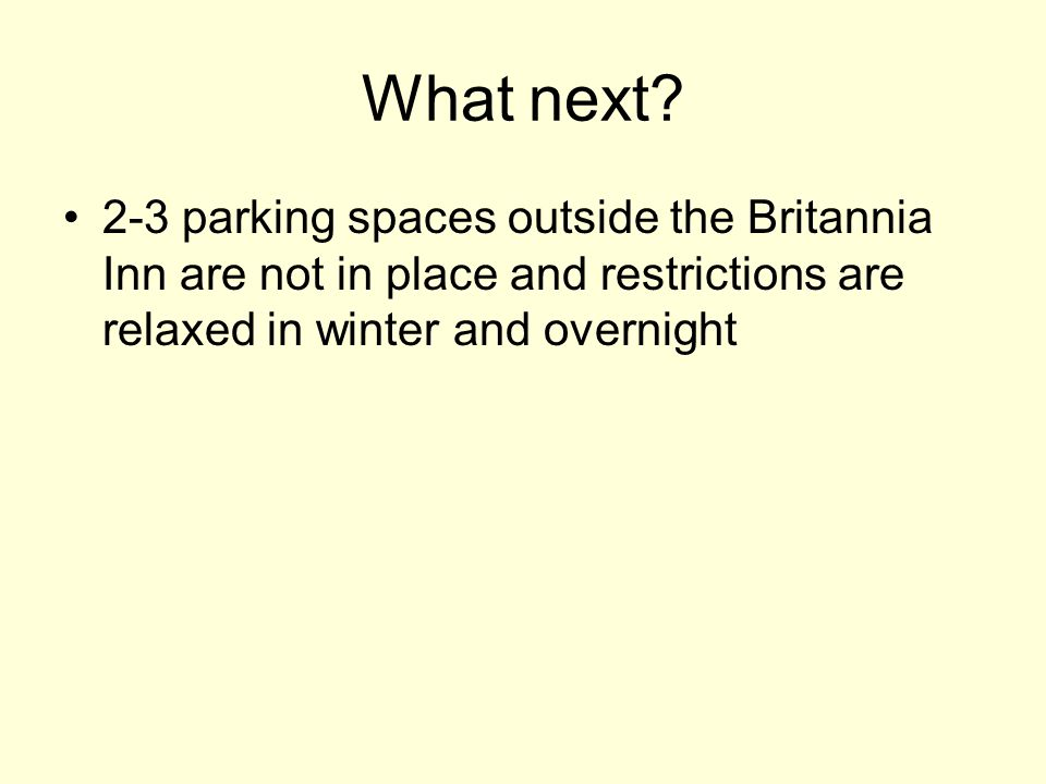 What next? 2-3 parking spaces outside the Britannia Inn are not in place and restrictions are relaxed in winter and overnight
