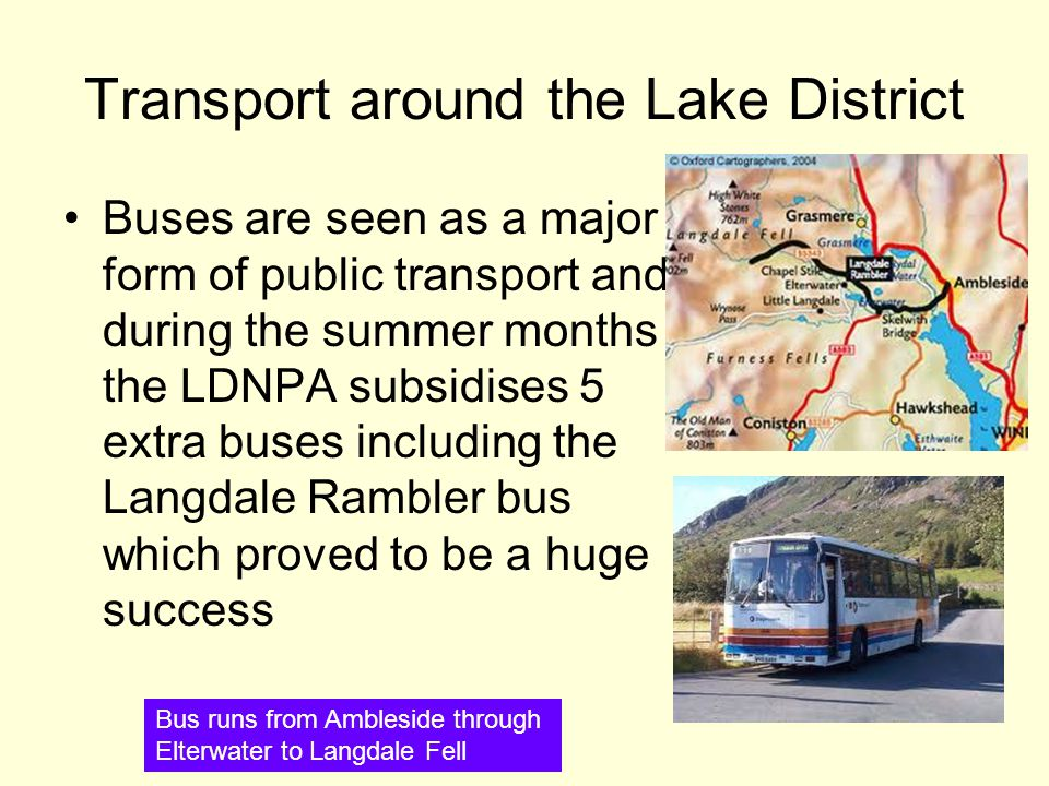 Transport around the Lake District Buses are seen as a major form of public transport and during the summer months the LDNPA subsidises 5 extra buses including the Langdale Rambler bus which proved to be a huge success Bus runs from Ambleside through Elterwater to Langdale Fell