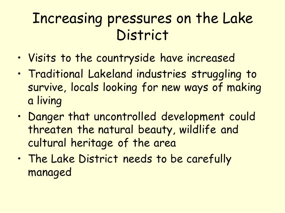 Increasing pressures on the Lake District Visits to the countryside have increased Traditional Lakeland industries struggling to survive, locals looking for new ways of making a living Danger that uncontrolled development could threaten the natural beauty, wildlife and cultural heritage of the area The Lake District needs to be carefully managed