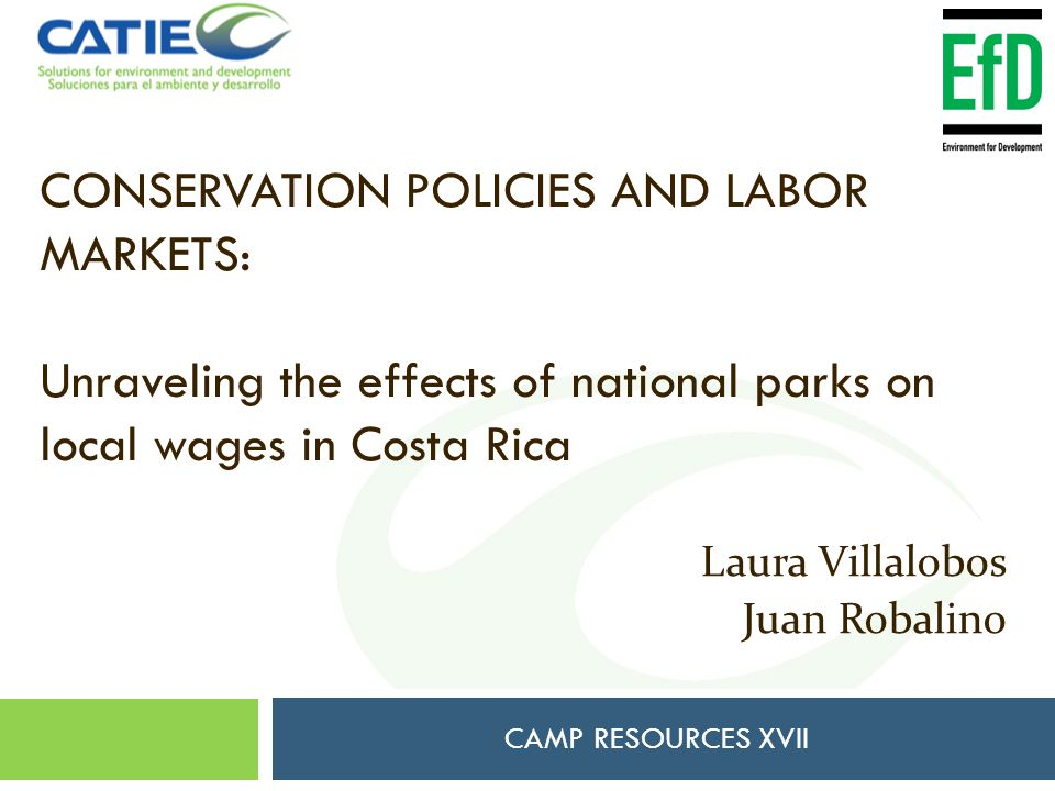 CONSERVATION POLICIES AND LABOR MARKETS: Unraveling the effects of national parks on local wages in Costa Rica CAMP RESOURCES XVII Laura Villalobos Juan Robalino