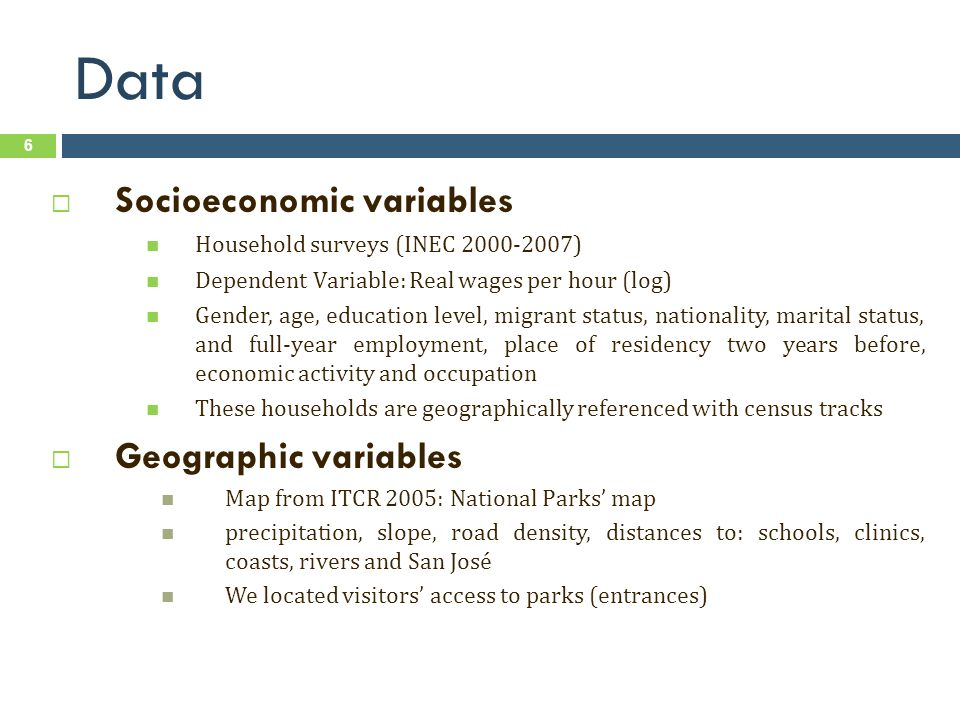 Data Socioeconomic variables Household surveys (INEC ) Dependent Variable: Real wages per hour (log) Gender, age, education level, migrant status, nationality, marital status, and full-year employment, place of residency two years before, economic activity and occupation These households are geographically referenced with census tracks Geographic variables Map from ITCR 2005: National Parks map precipitation, slope, road density, distances to: schools, clinics, coasts, rivers and San José We located visitors access to parks (entrances) 6