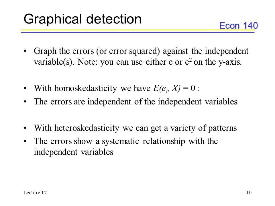 Econ 140 Lecture 1710 Graphical detection Graph the errors (or error squared) against the independent variable(s). Note: you can use either e or e 2 o