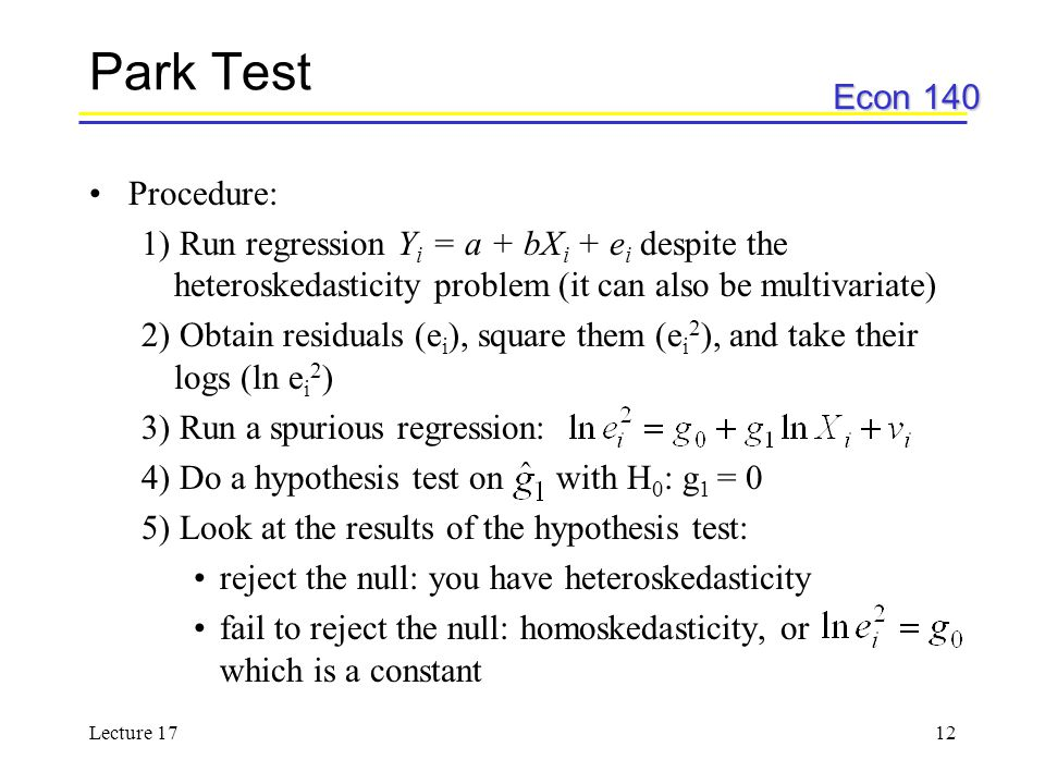 Econ 140 Lecture 1712 Park Test Procedure: 1) Run regression Y i = a + bX i + e i despite the heteroskedasticity problem (it can also be multivariate)