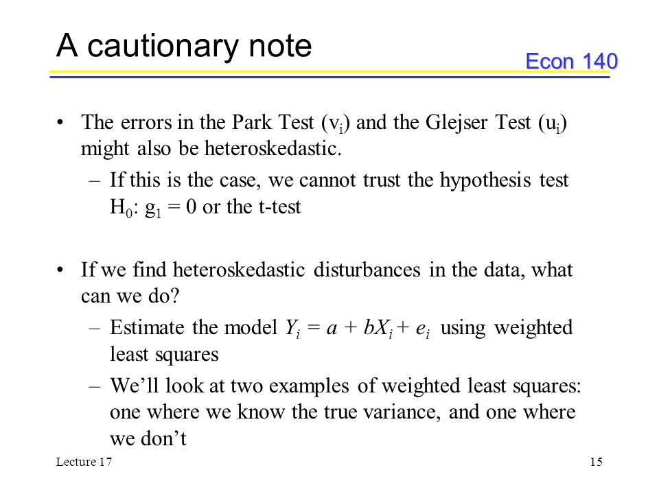 Econ 140 Lecture 1715 A cautionary note The errors in the Park Test (v i ) and the Glejser Test (u i ) might also be heteroskedastic. –If this is the