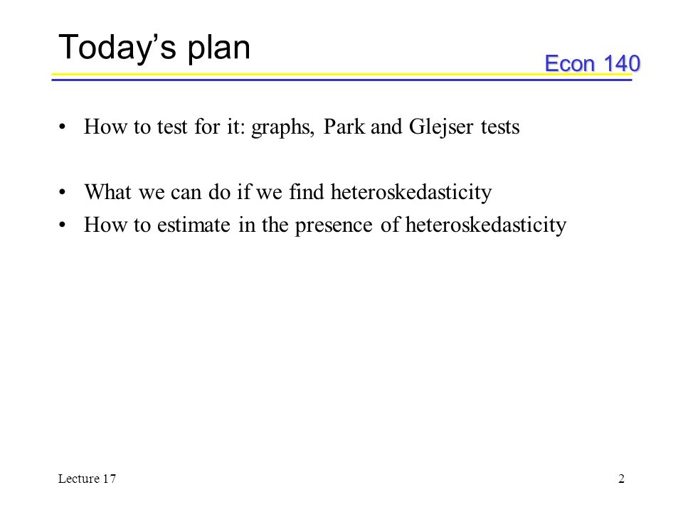 Econ 140 Lecture 172 Todays plan How to test for it: graphs, Park and Glejser tests What we can do if we find heteroskedasticity How to estimate in th