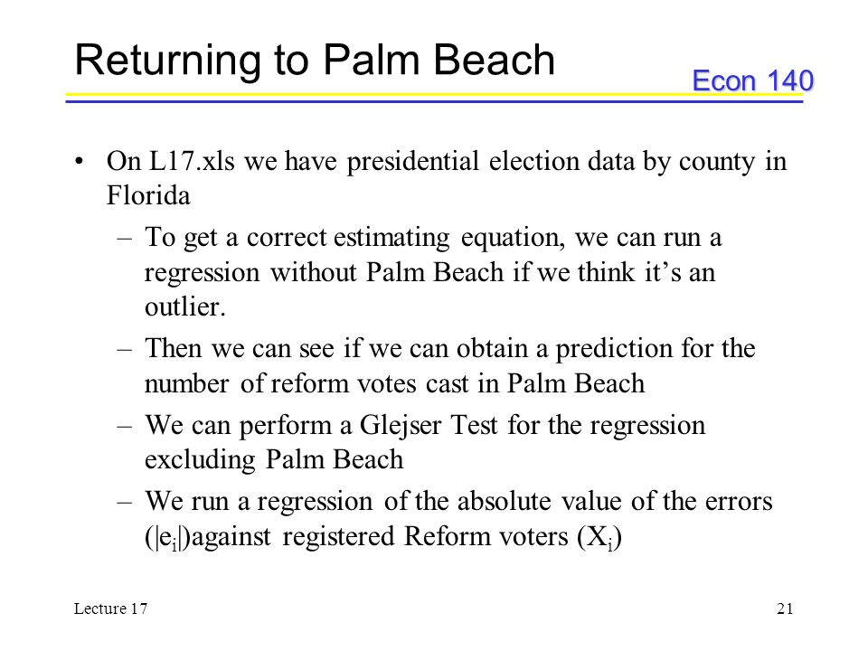 Econ 140 Lecture 1721 Returning to Palm Beach On L17.xls we have presidential election data by county in Florida –To get a correct estimating equation