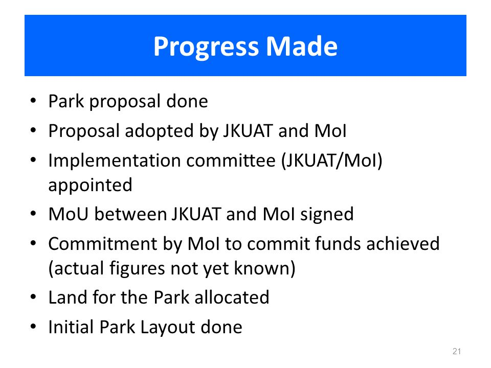 Progress Made Park proposal done Proposal adopted by JKUAT and MoI Implementation committee (JKUAT/MoI) appointed MoU between JKUAT and MoI signed Com