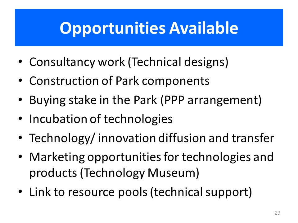 Opportunities Available Consultancy work (Technical designs) Construction of Park components Buying stake in the Park (PPP arrangement) Incubation of
