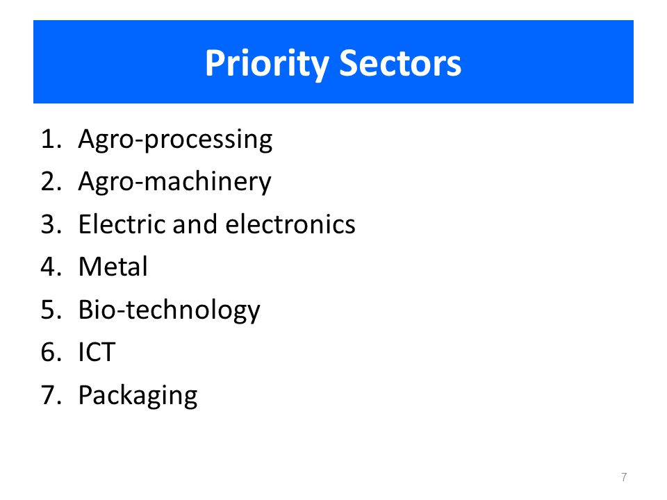 Priority Sectors 1.Agro-processing 2.Agro-machinery 3.Electric and electronics 4.Metal 5.Bio-technology 6.ICT 7.Packaging 7