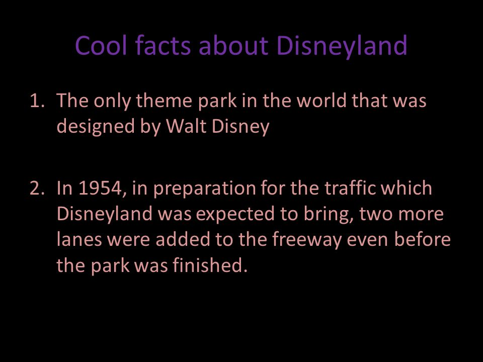 Cool facts about Disneyland 1.The only theme park in the world that was designed by Walt Disney 2.In 1954, in preparation for the traffic which Disneyland was expected to bring, two more lanes were added to the freeway even before the park was finished.