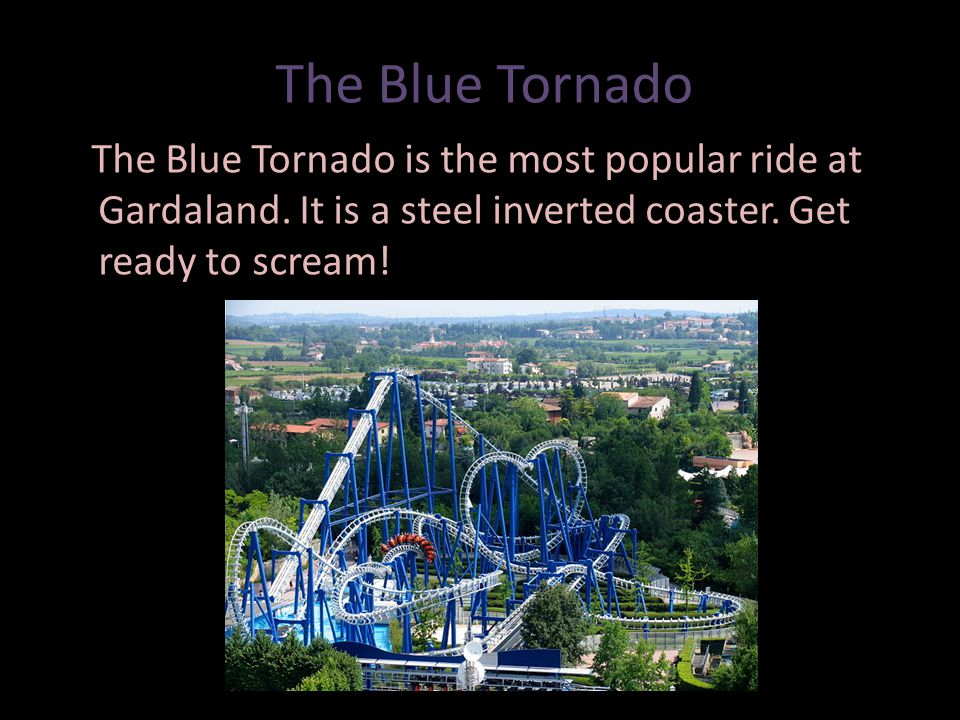 The Blue Tornado The Blue Tornado is the most popular ride at Gardaland.