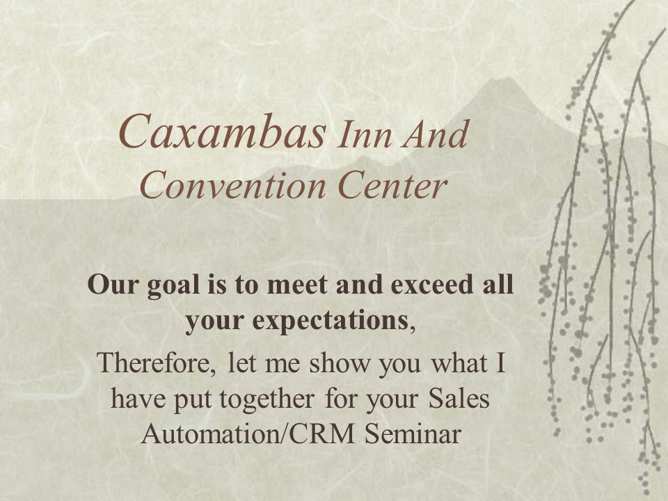 Caxambas Inn And Convention Center Our goal is to meet and exceed all your expectations, Therefore, let me show you what I have put together for your Sales Automation/CRM Seminar