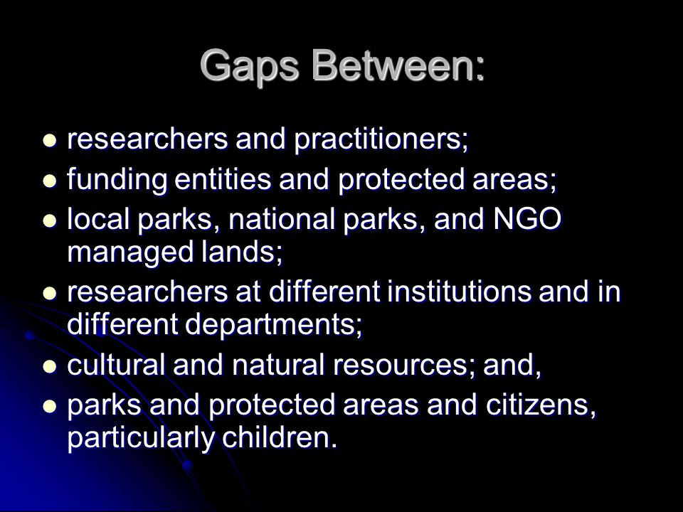 Gaps Between: researchers and practitioners; researchers and practitioners; funding entities and protected areas; funding entities and protected areas; local parks, national parks, and NGO managed lands; local parks, national parks, and NGO managed lands; researchers at different institutions and in different departments; researchers at different institutions and in different departments; cultural and natural resources; and, cultural and natural resources; and, parks and protected areas and citizens, particularly children.