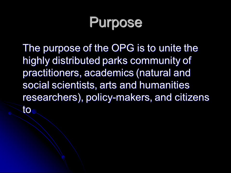 Purpose The purpose of the OPG is to unite the highly distributed parks community of practitioners, academics (natural and social scientists, arts and humanities researchers), policy-makers, and citizens to